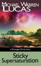Sticky Supersaturation - a Montague Portal story ebook by Michael Warren Lucas