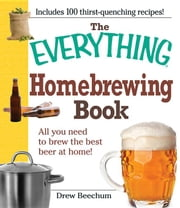 The Everything Homebrewing Book: All You Need to Brew the Best Beer at Home! ebook by Beechum, Drew