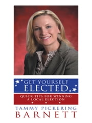 Get Yourself Elected - Quick Tips for Winning a Local Election ebook by Tammy Pickering Barnett