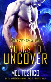 Yours to Uncover - Dirty Sexy Space, #1 ebook by Mel Teshco