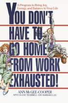 You Don't Have to Go Home from Work Exhausted! ebook by Ann McGee-Cooper