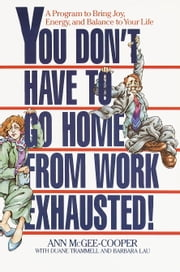 You Don't Have to Go Home from Work Exhausted! - A Program to Bring Joy, Energy, and Balance to Your Life ebook by Anne McGee-Cooper