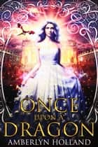 Once Upon A Dragon ebook by Amberlyn Holland