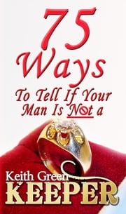 75 Ways To Tell if Your Man is NOT a Keeper ebook by Keith Green