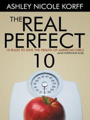 The Real Perfect 10 - 10 Rules to Save the Health of American Girls (and everyone else) ebook by Ashley Nicole Korff