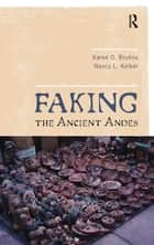 Faking the Ancient Andes ebook by Karen O Bruhns, Nancy L Kelker