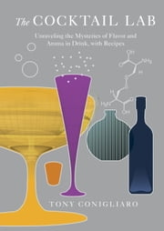The Cocktail Lab - Unraveling the Mysteries of Flavor and Aroma in Drink, with Recipes ebook by Tony Conigliaro
