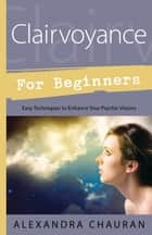 Clairvoyance for Beginners - Easy Techniques to Enhance Your Psychic Visions ebook by Alexandra Chauran