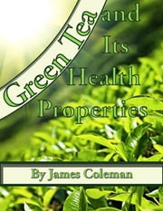 Green Tea and Its Health Properties ebook by James Coleman