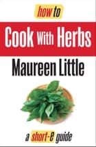 How To Cook with Herbs (Short-e Guide) ebook by Maureen Little