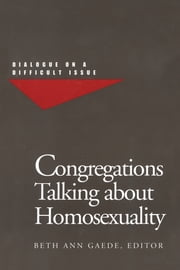 Congregations Talking About Homosexuality - Dialogue on a Difficult Issue ebook by Beth Ann Gaede