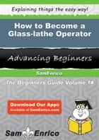 How to Become a Glass-lathe Operator ebook by Maragret Dias