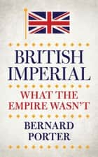 British Imperial - What the Empire Wasn't ebook by Professor Bernard Porter