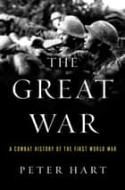 The Great War: A Combat History of the First World War ebook by Peter Hart