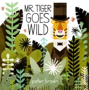 Mr. Tiger Goes Wild ebook by Peter Brown