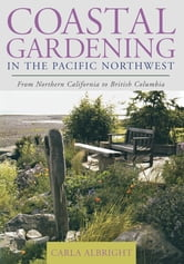 Coastal Gardening in the Pacific Northwest - From Northern California to British Columbia ebook by Carla Albright