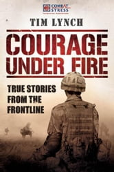 Courage Under Fire: True Stories from the Frontline ebook by Tim Lynch