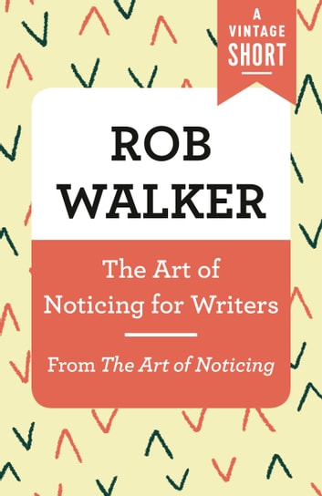 The Art of Noticing for Writers - From The Art of Noticing ebook by Rob Walker