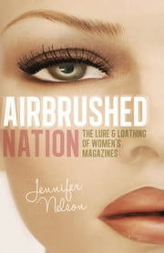 Airbrushed Nation - The Lure and Loathing of Women's Magazines 電子書 by Jennifer Nelson