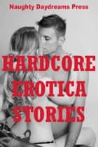 Hardcore Erotica Stories ebook by Naughty Daydreams Press