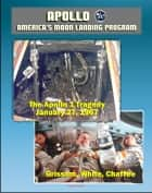 Apollo and America's Moon Landing Program: Apollo 1 Tragedy (Grissom, White, and Chaffee) Apollo 204 Pad Fire, Complete Review Board Report, Technical Appendix Material, Medical Analysis Panel ebook by Progressive Management