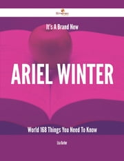 It's A Brand New Ariel Winter World - 168 Things You Need To Know ebook by Lisa Barber