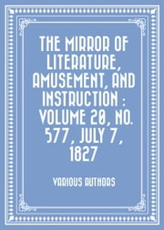 The Mirror of Literature, Amusement, and Instruction : Volume 20, No. 577, July 7, 1827 ebook by Various Authors