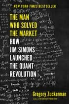 The Man Who Solved the Market - How Jim Simons Launched the Quant Revolution ebook by Gregory Zuckerman