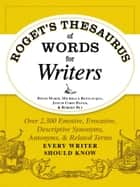 Roget's Thesaurus of Words for Writers - Over 2,300 Emotive, Evocative, Descriptive Synonyms, Antonyms, and Related Terms Every Writer Should Know ebook by David Olsen, Michelle Bevilaqua, Justin Cord Hayes,...
