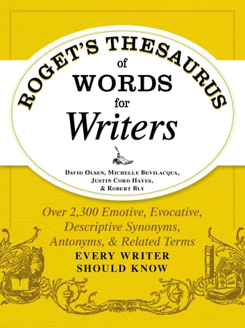 Roget's Thesaurus of Words for Writers - Over 2,300 Emotive, Evocative, Descriptive Synonyms, Antonyms, and Related Terms Every Writer Should Know ebook by David Olsen,Michelle Bevilaqua,Justin Cord Hayes,Robert W Bly