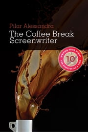 Coffee Break Screenwriter: Writing Your Script Ten Minutes at a Time - Writing Your Script Ten Minutes at a Time ebook by Pilar Alessandra