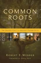 Common Roots - The Original Call to an Ancient-Future Faith ebook by Robert  E. Webber, David Neff