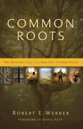 Common Roots - The Original Call to an Ancient-Future Faith ebook by Robert  E. Webber