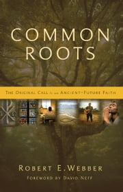 Common Roots - The Original Call to an Ancient-Future Faith ebook by Robert  E. Webber,Neff