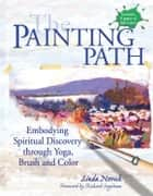 The Painting Path: Embodying Spiritual Discovery through Yoga, Brush and Color ebook by Linda Novick