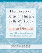 The Dialectical Behavior Therapy Skills Workbook for Bipolar Disorder ebook by Zindel V. Segal, PhD,Sheri Van Dijk, MSW