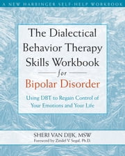 The Dialectical Behavior Therapy Skills Workbook for Bipolar Disorder - Using DBT to Regain Control of Your Emotions and Your Life ebook by Zindel V. Segal, PhD,Sheri Van Dijk, MSW