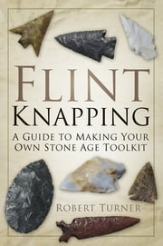 Flint Knapping - A Guide to Making Your Own Stone Age Toolkit ebook by Robert Turner