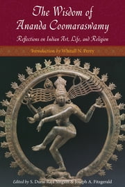 The Wisdom of Ananda Coomaraswamy - Reflections on Indian Art, Life, and Religion ebook by Ananda K. Coomaraswamy,S. Durai Raja Singam,Joseph A. Fitzgerald,Whitall N. Perry