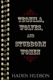 Tequila, Wolves, and Stubborn Women ebook by Haden Hudson