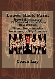 Lower Back Pain: How I Eliminated 35 Years of Back Pain in 3 Weeks ebook by Coach Izzy