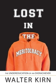Lost in the Meritocracy - The Undereducation of an Overachiever ebook by Walter Kirn