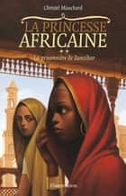 La Princesse africaine (Tome 2) - La prisonnière de Zanzibar ebook by Christel Mouchard, Christel Mouchard