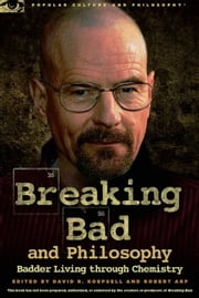 Breaking Bad and Philosophy - Badder Living through Chemistry ebook by David R. Koepsell,Robert Arp