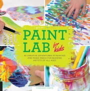 Paint Lab for Kids - 52 Creative Adventures in Painting and Mixed Media for Budding Artists of All Ages ebook by Stephanie Corfee