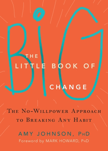 The Little Book of Big Change - The No-Willpower Approach to Breaking Any Habit ebook by Amy Johnson, PhD