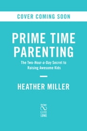 Prime Time Parenting - The Two-Hour-a-Day Secret to Raising Awesome Kids ebook by Heather Miller