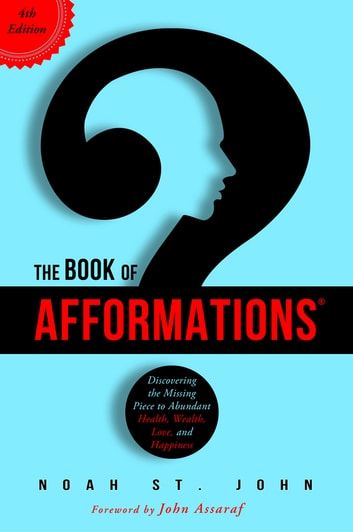 The Book of Afformations® - Discovering the Missing Piece to Abundant Health, Wealth, Love, and Happiness ebook by Noah St. John
