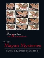 Remember to Remember: The Mayan Mysteries ebook by Carol E. Parrish-Harra Ph. D.