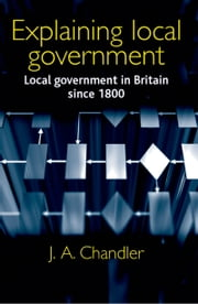 Explaining local government: Local government in Britain since 1800 ebook by J. A. Chandler